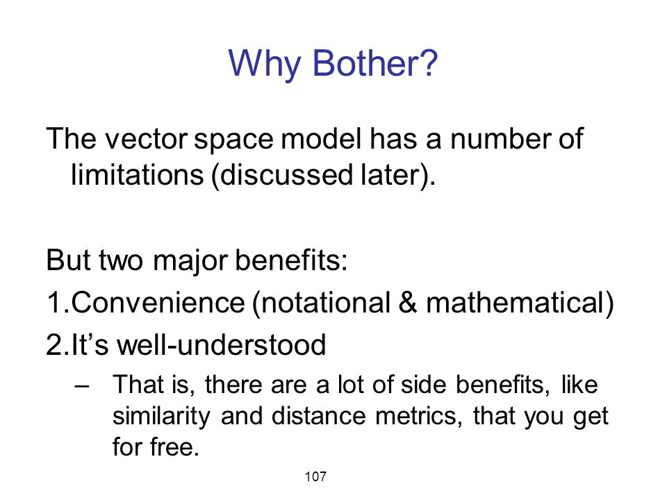 Why Bother? The vector space model has a number of limitations (discussed later). But two major benefits: 1.Convenience (notational & mathematical) 2.