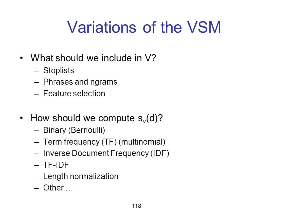 Variations of the VSM What should we include in V? –Stoplists –Phrases and ngrams –Feature selection How should we compute s v (d)? –Binary (Bernoulli