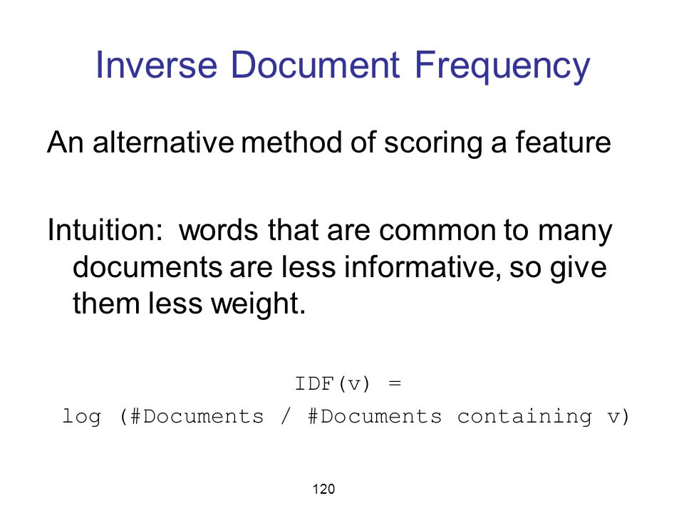 Inverse Document Frequency An alternative method of scoring a feature Intuition: words that are common to many documents are less informative, so give