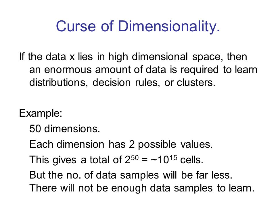 Curse of Dimensionality. If the data x lies in high dimensional space, then an enormous amount of data is required to learn distributions, decision ru