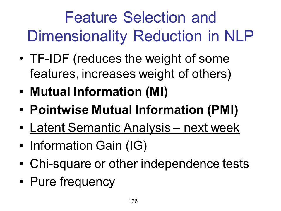Feature Selection and Dimensionality Reduction in NLP TF-IDF (reduces the weight of some features, increases weight of others) Mutual Information (MI)