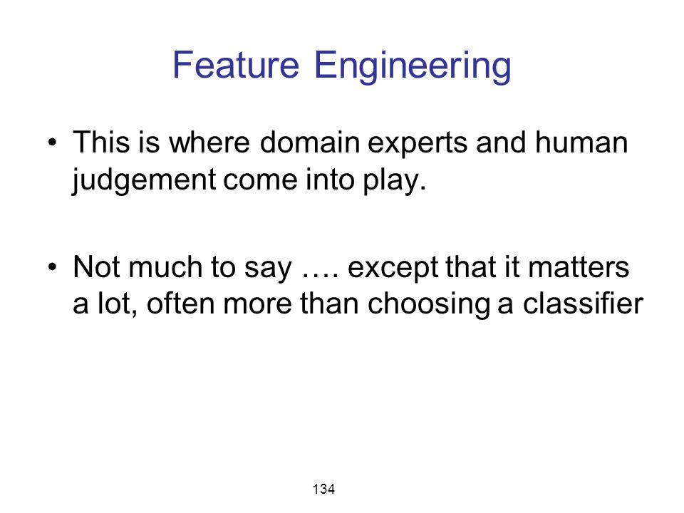 Feature Engineering This is where domain experts and human judgement come into play. Not much to say …. except that it matters a lot, often more than