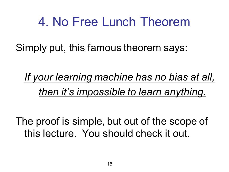 4. No Free Lunch Theorem Simply put, this famous theorem says: If your learning machine has no bias at all, then it's impossible to learn anything. Th