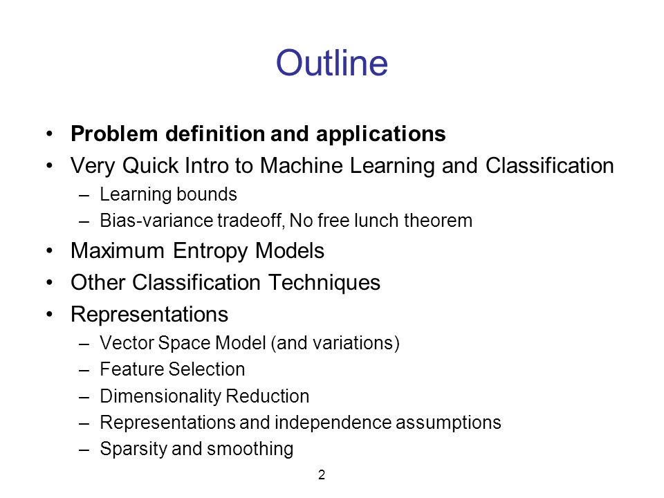 Outline Problem definition and applications Very Quick Intro to Machine Learning and Classification –Learning bounds –Bias-variance tradeoff, No free