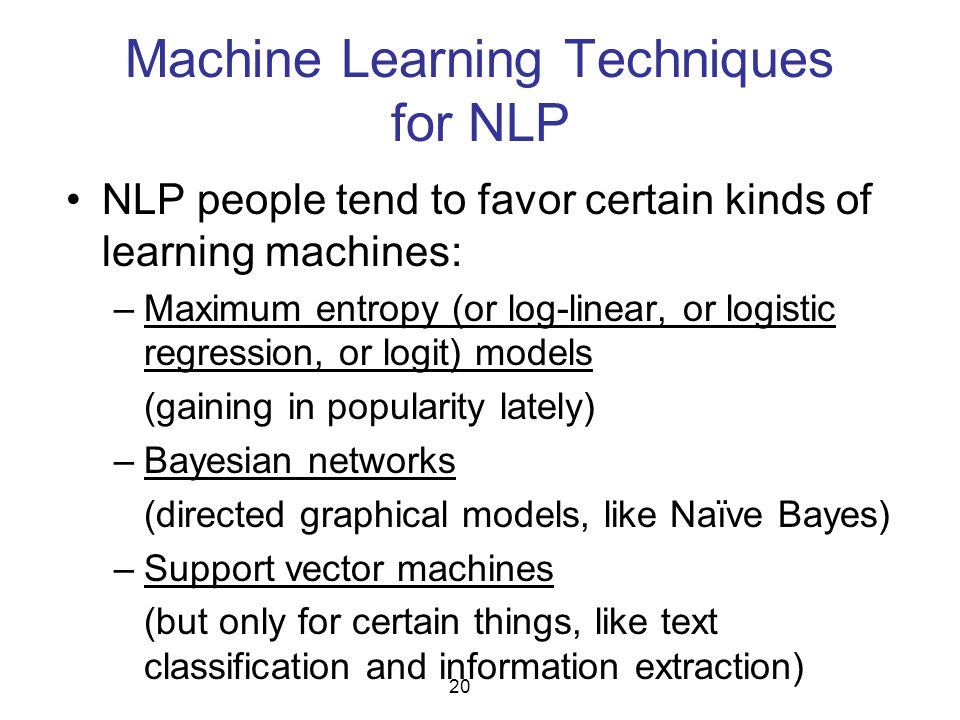 Machine Learning Techniques for NLP NLP people tend to favor certain kinds of learning machines: –Maximum entropy (or log-linear, or logistic regressi