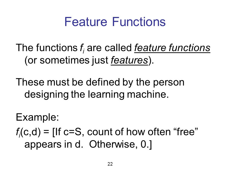 Feature Functions The functions f i are called feature functions (or sometimes just features). These must be defined by the person designing the learn