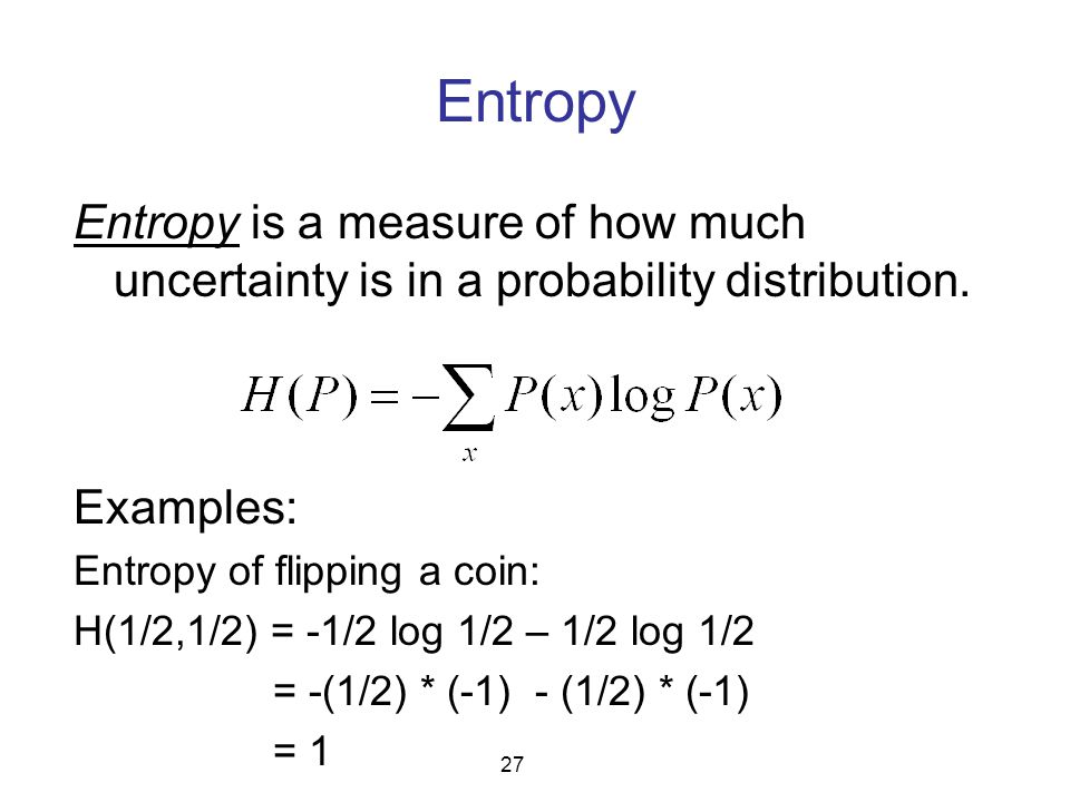 Entropy Entropy is a measure of how much uncertainty is in a probability distribution. 27 Examples: Entropy of flipping a coin: H(1/2,1/2) = -1/2 log