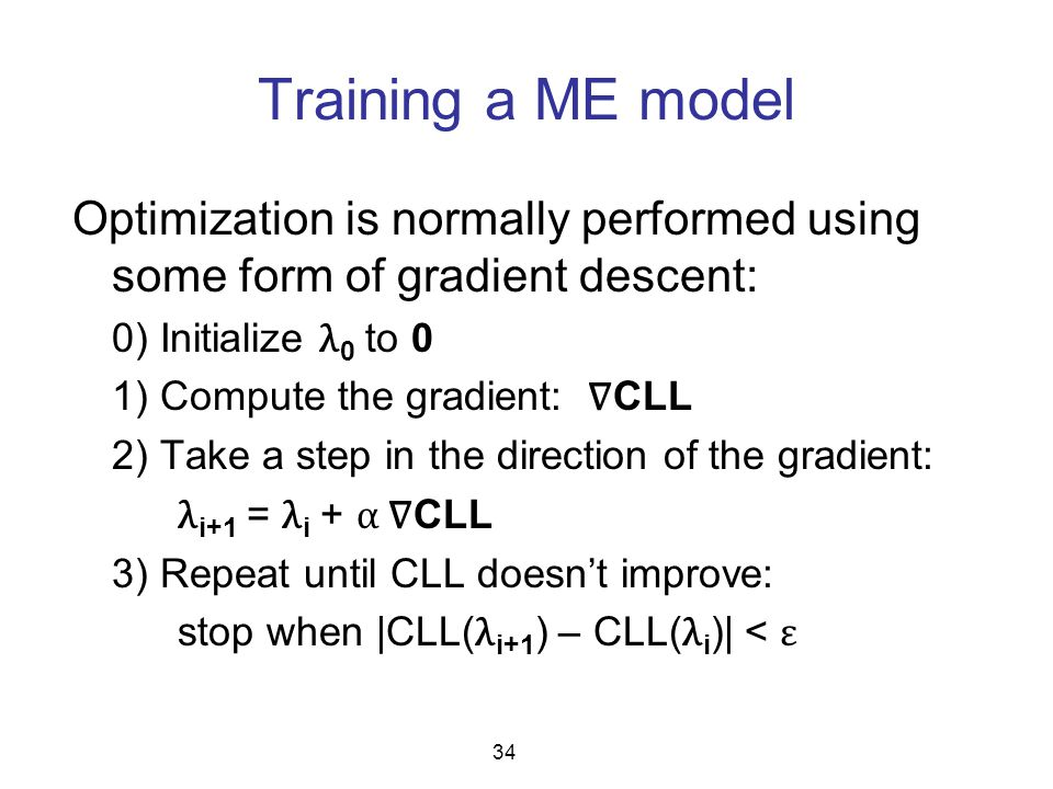 Training a ME model Optimization is normally performed using some form of gradient descent: 0) Initialize λ 0 to 0 1) Compute the gradient: ∇ CLL 2) T