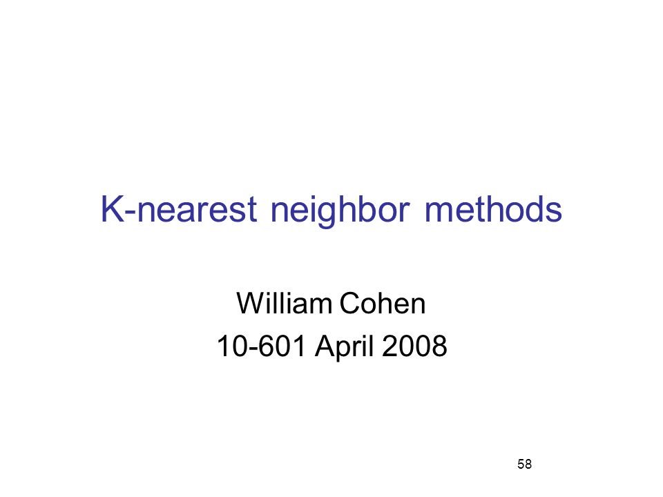58 K-nearest neighbor methods William Cohen 10-601 April 2008