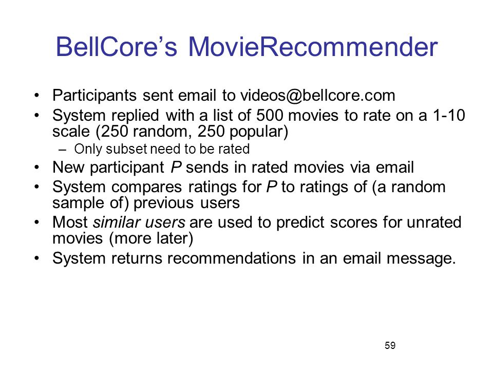 59 BellCore's MovieRecommender Participants sent email to videos@bellcore.com System replied with a list of 500 movies to rate on a 1-10 scale (250 ra