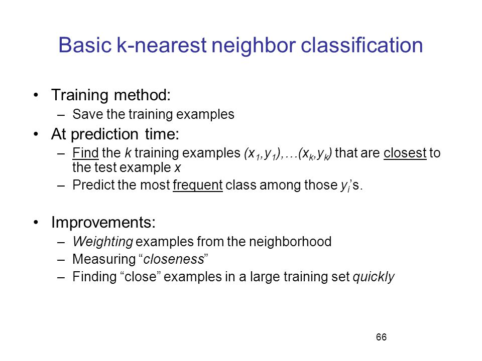 66 Basic k-nearest neighbor classification Training method: –Save the training examples At prediction time: –Find the k training examples (x 1,y 1 ),…