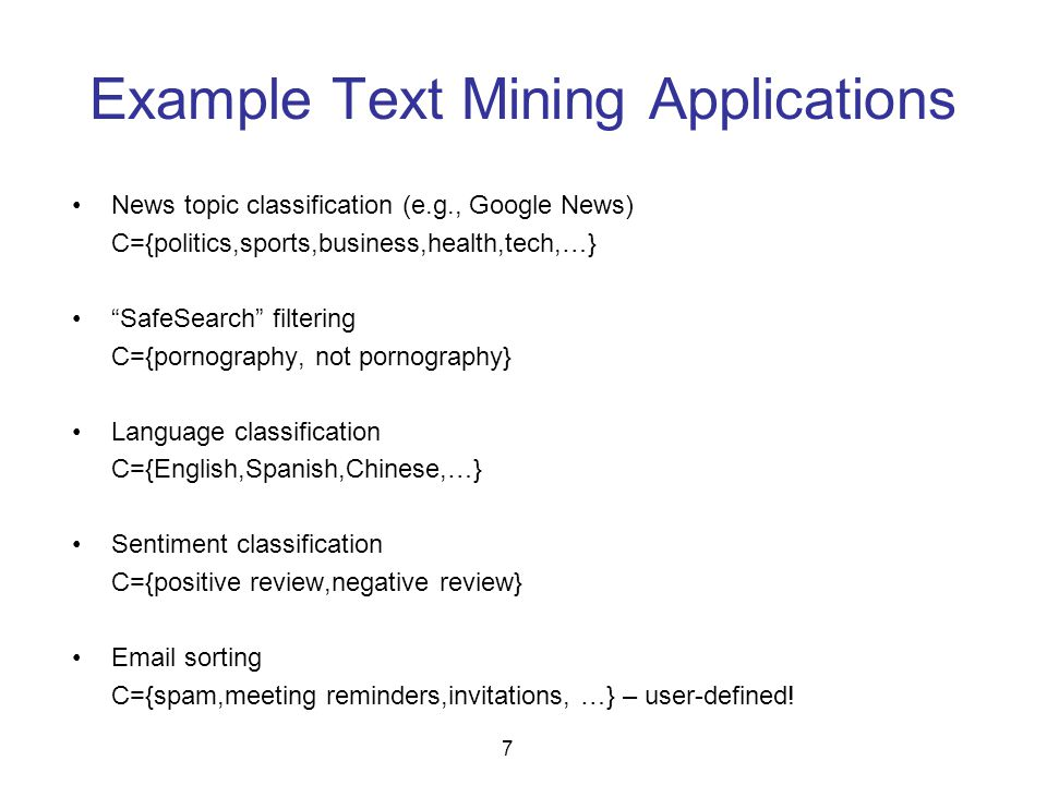 "Example Text Mining Applications News topic classification (e.g., Google News) C={politics,sports,business,health,tech,…} ""SafeSearch"" filtering C={po"
