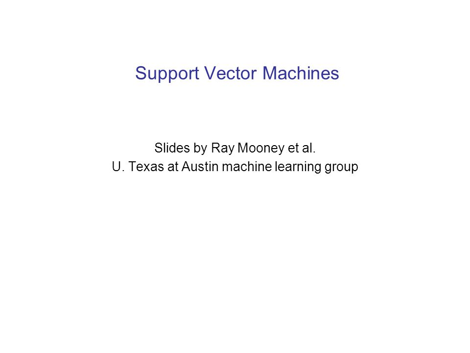 Support Vector Machines Slides by Ray Mooney et al. U. Texas at Austin machine learning group