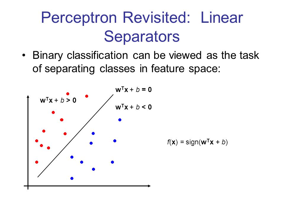 Perceptron Revisited: Linear Separators Binary classification can be viewed as the task of separating classes in feature space: w T x + b = 0 w T x +