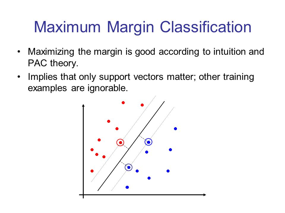 Maximum Margin Classification Maximizing the margin is good according to intuition and PAC theory. Implies that only support vectors matter; other tra