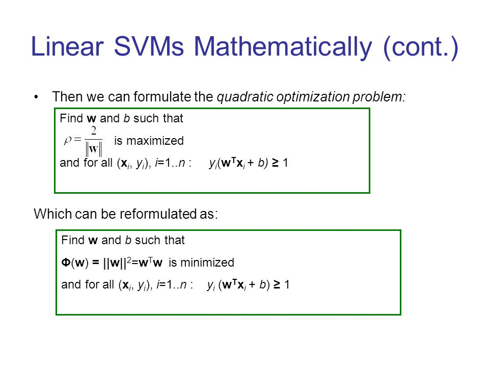 Linear SVMs Mathematically (cont.) Then we can formulate the quadratic optimization problem: Which can be reformulated as: Find w and b such that is m