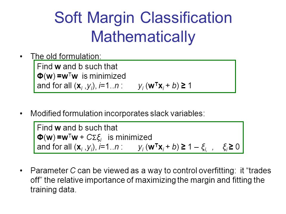 Soft Margin Classification Mathematically The old formulation: Modified formulation incorporates slack variables: Parameter C can be viewed as a way t