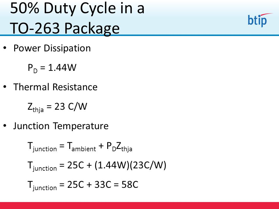 Power Dissipation P D = 1.44W Thermal Resistance Z thja = 23 C/W Junction Temperature T junction = T ambient + P D Z thja T junction = 25C + (1.44W)(23C/W) T junction = 25C + 33C = 58C 50% Duty Cycle in a TO-263 Package