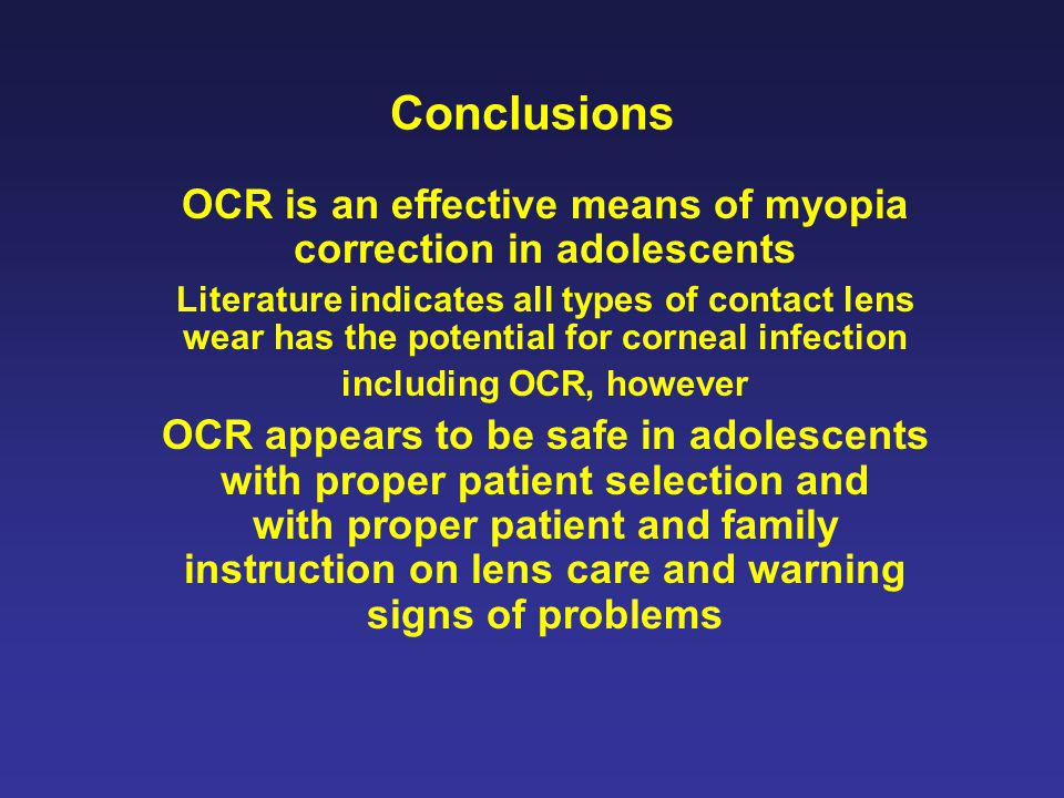 Conclusions OCR is an effective means of myopia correction in adolescents Literature indicates all types of contact lens wear has the potential for corneal infection including OCR, however OCR appears to be safe in adolescents with proper patient selection and with proper patient and family instruction on lens care and warning signs of problems