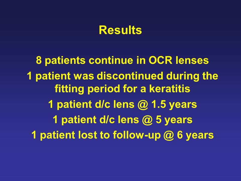 Results 8 patients continue in OCR lenses 1 patient was discontinued during the fitting period for a keratitis 1 patient d/c lens @ 1.5 years 1 patient d/c lens @ 5 years 1 patient lost to follow-up @ 6 years