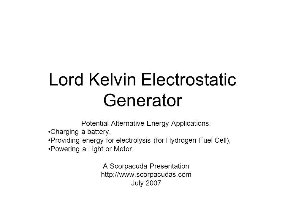 Lord Kelvin Electrostatic Generator Potential Alternative Energy Applications: Charging a battery, Providing energy for electrolysis (for Hydrogen Fuel Cell), Powering a Light or Motor.