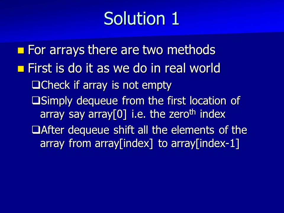 Solution 1 For arrays there are two methods For arrays there are two methods First is do it as we do in real world First is do it as we do in real world  Check if array is not empty  Simply dequeue from the first location of array say array[0] i.e.