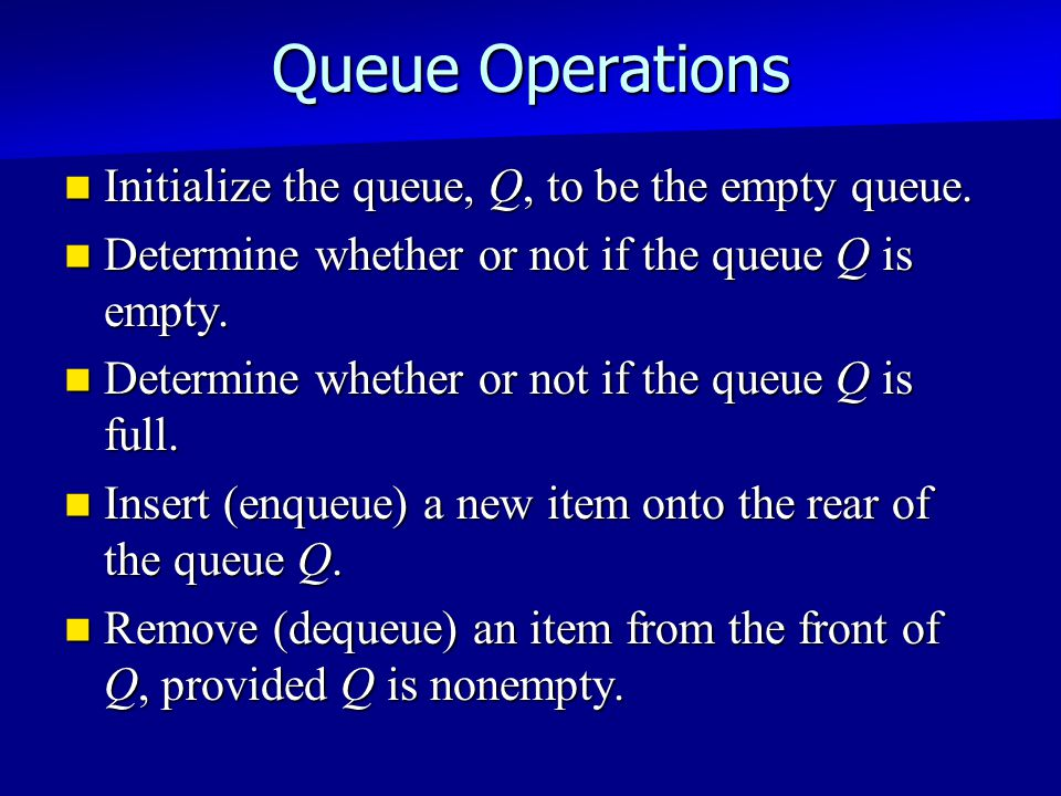 Queue Operations Initialize the queue, Q, to be the empty queue.