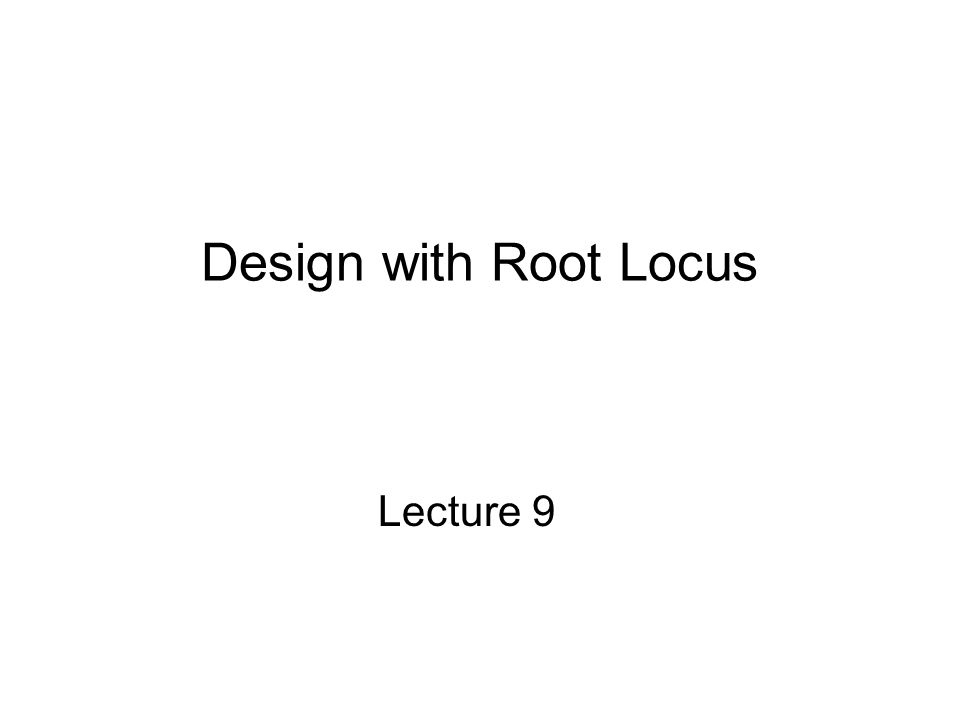 Design with Root Locus Lecture 9
