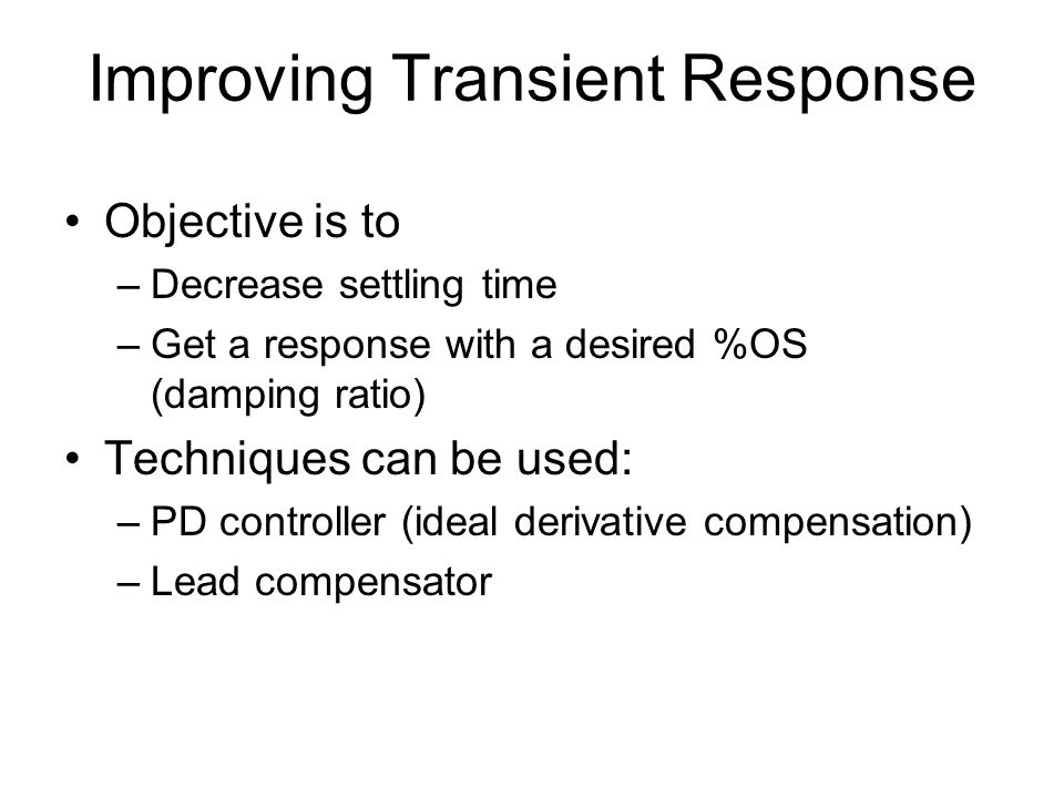 Improving Transient Response Objective is to –Decrease settling time –Get a response with a desired %OS (damping ratio) Techniques can be used: –PD co