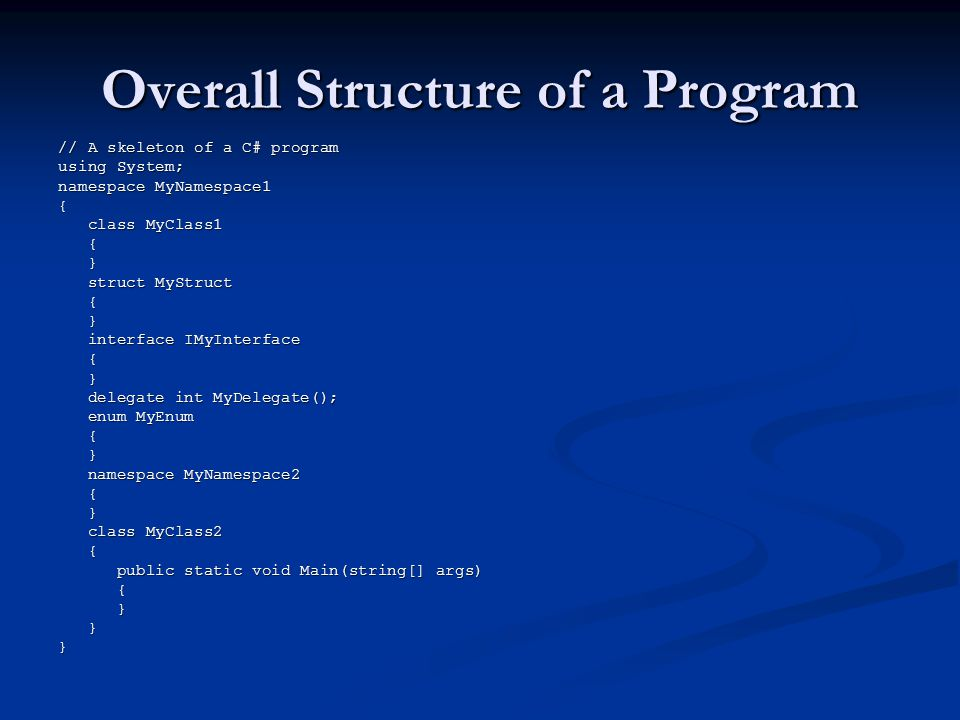 Overall Structure of a Program // A skeleton of a C# program using System; namespace MyNamespace1 { class MyClass1 class MyClass1 { } struct MyStruct struct MyStruct { } interface IMyInterface interface IMyInterface { } delegate int MyDelegate(); delegate int MyDelegate(); enum MyEnum enum MyEnum { } namespace MyNamespace2 namespace MyNamespace2 { } class MyClass2 class MyClass2 { public static void Main(string[] args) public static void Main(string[] args) { } }}