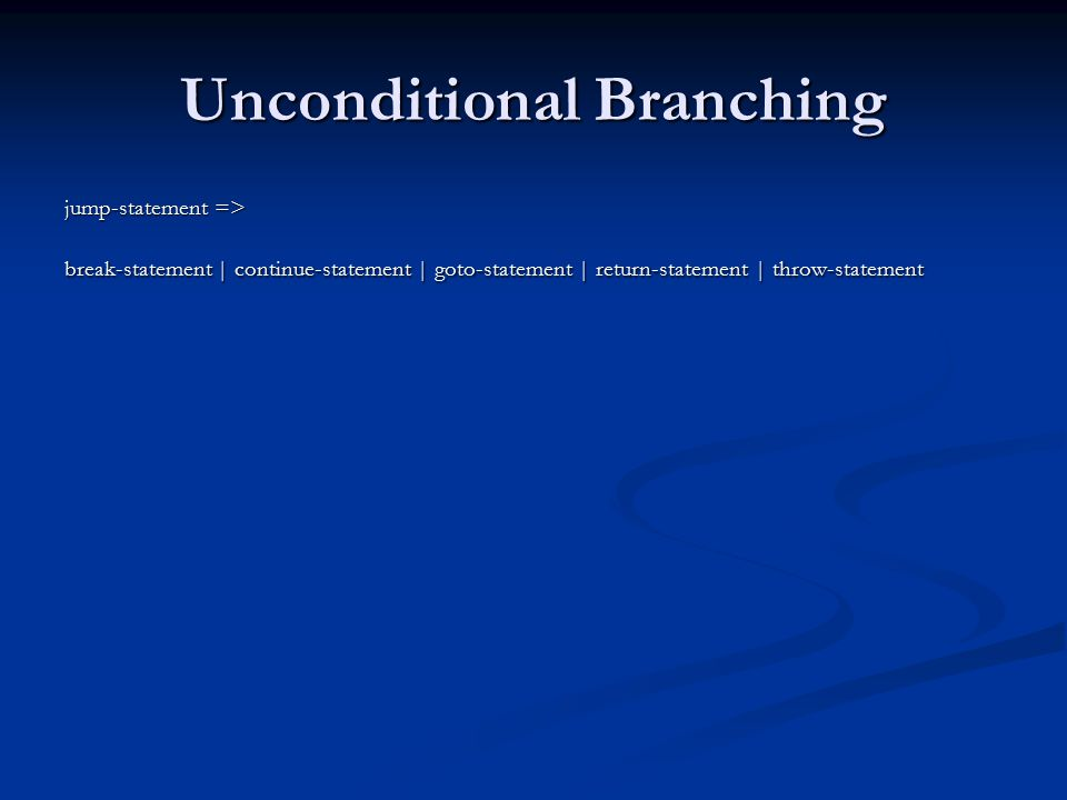 Unconditional Branching jump-statement => break-statement | continue-statement | goto-statement | return-statement | throw-statement