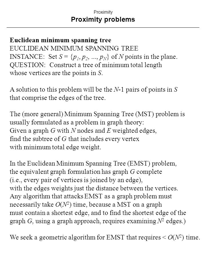 Euclidean minimum spanning tree EUCLIDEAN MINIMUM SPANNING TREE INSTANCE: Set S = {p 1, p 2,..., p N } of N points in the plane.