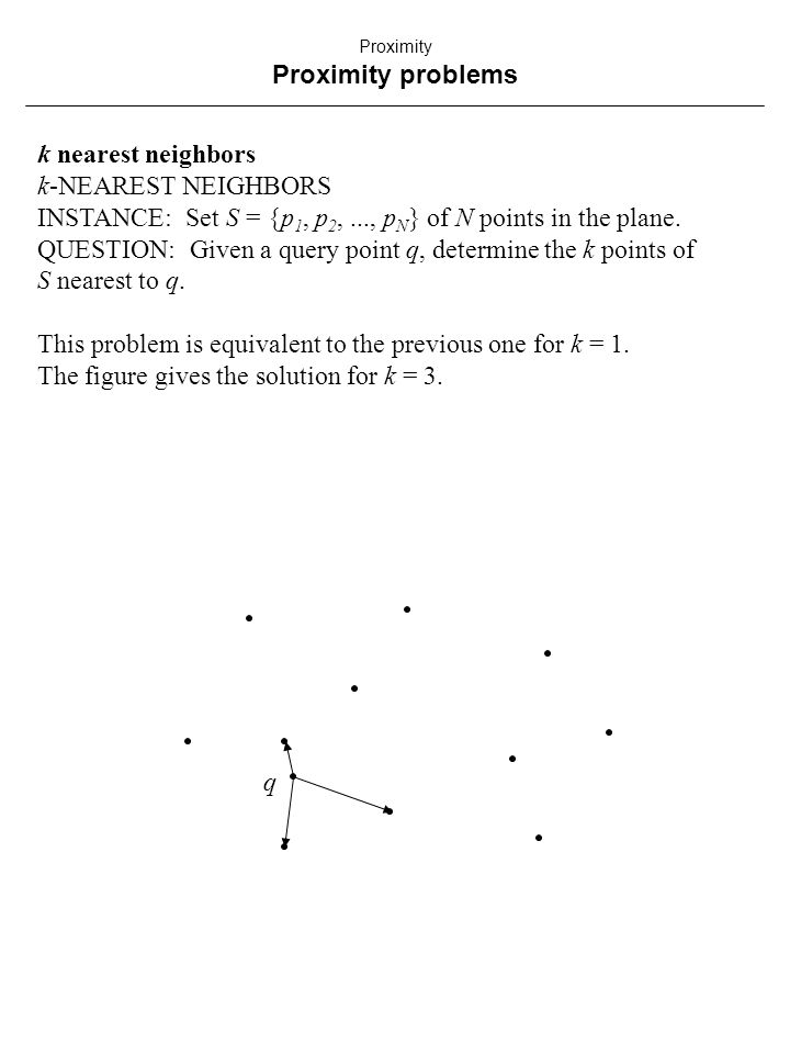 k nearest neighbors k-NEAREST NEIGHBORS INSTANCE: Set S = {p 1, p 2,..., p N } of N points in the plane.