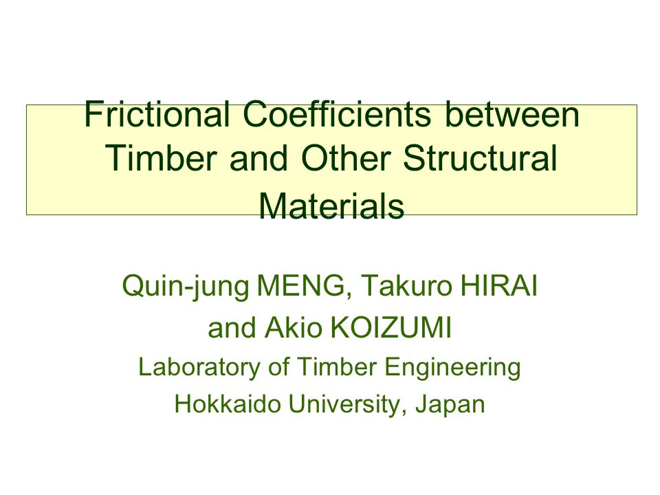 Frictional Coefficients between Timber and Other Structural Materials Quin-jung MENG, Takuro HIRAI and Akio KOIZUMI Laboratory of Timber Engineering H
