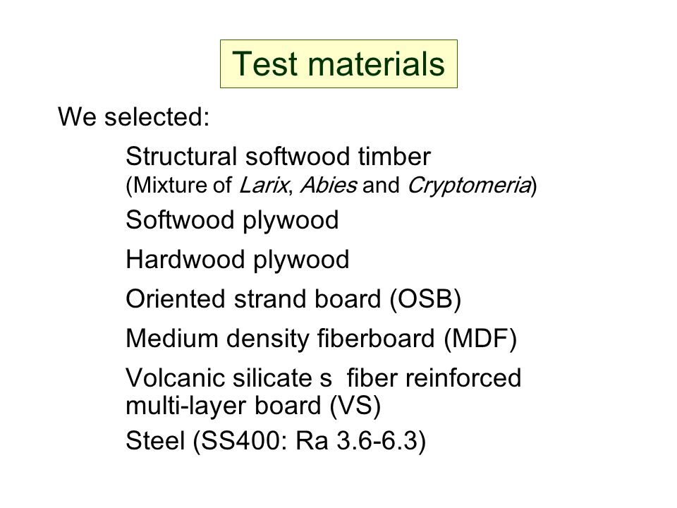 Test materials We selected: Structural softwood timber (Mixture of Larix, Abies and Cryptomeria) Softwood plywood Hardwood plywood Oriented strand boa