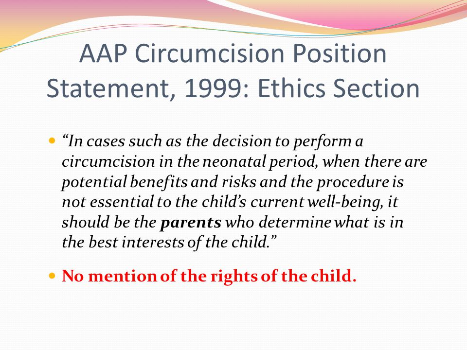 AAP Circumcision Position Statement, 1999: Ethics Section In cases such as the decision to perform a circumcision in the neonatal period, when there are potential benefits and risks and the procedure is not essential to the child's current well-being, it should be the parents who determine what is in the best interests of the child. No mention of the rights of the child.