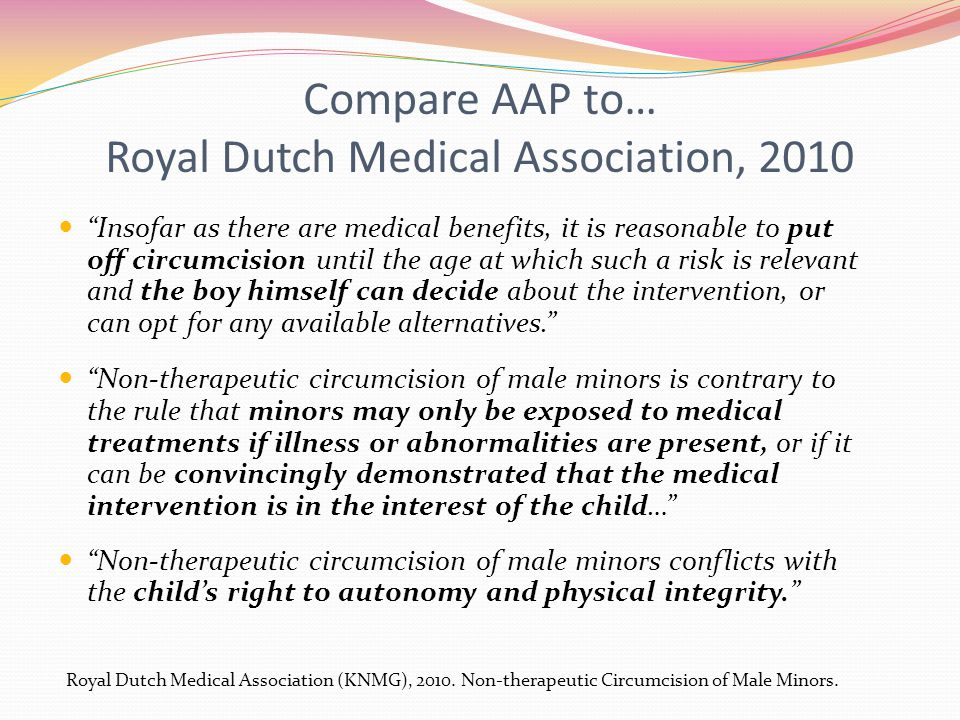 Compare AAP to… Royal Dutch Medical Association, 2010 Insofar as there are medical benefits, it is reasonable to put off circumcision until the age at which such a risk is relevant and the boy himself can decide about the intervention, or can opt for any available alternatives. Non-therapeutic circumcision of male minors is contrary to the rule that minors may only be exposed to medical treatments if illness or abnormalities are present, or if it can be convincingly demonstrated that the medical intervention is in the interest of the child… Non-therapeutic circumcision of male minors conflicts with the child's right to autonomy and physical integrity. Royal Dutch Medical Association (KNMG), 2010.