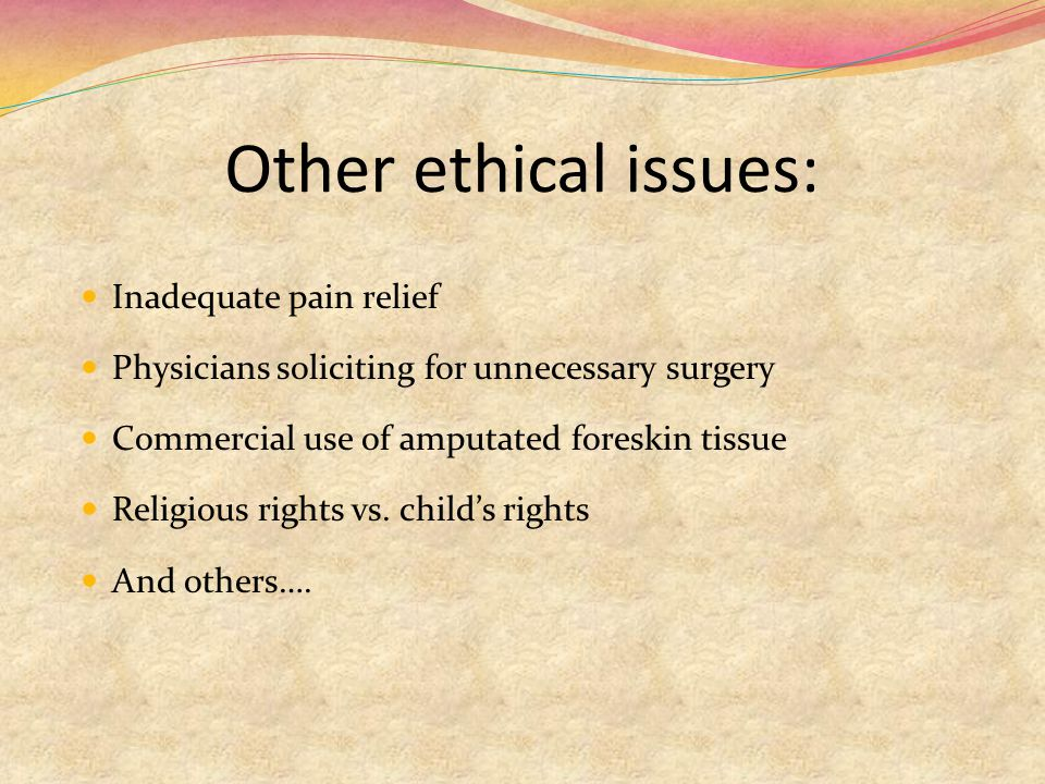 Other ethical issues: Inadequate pain relief Physicians soliciting for unnecessary surgery Commercial use of amputated foreskin tissue Religious rights vs.