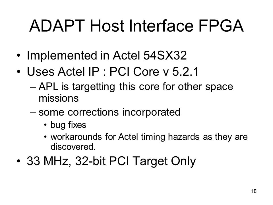 18 ADAPT Host Interface FPGA Implemented in Actel 54SX32 Uses Actel IP : PCI Core v 5.2.1 –APL is targetting this core for other space missions –some corrections incorporated bug fixes workarounds for Actel timing hazards as they are discovered.