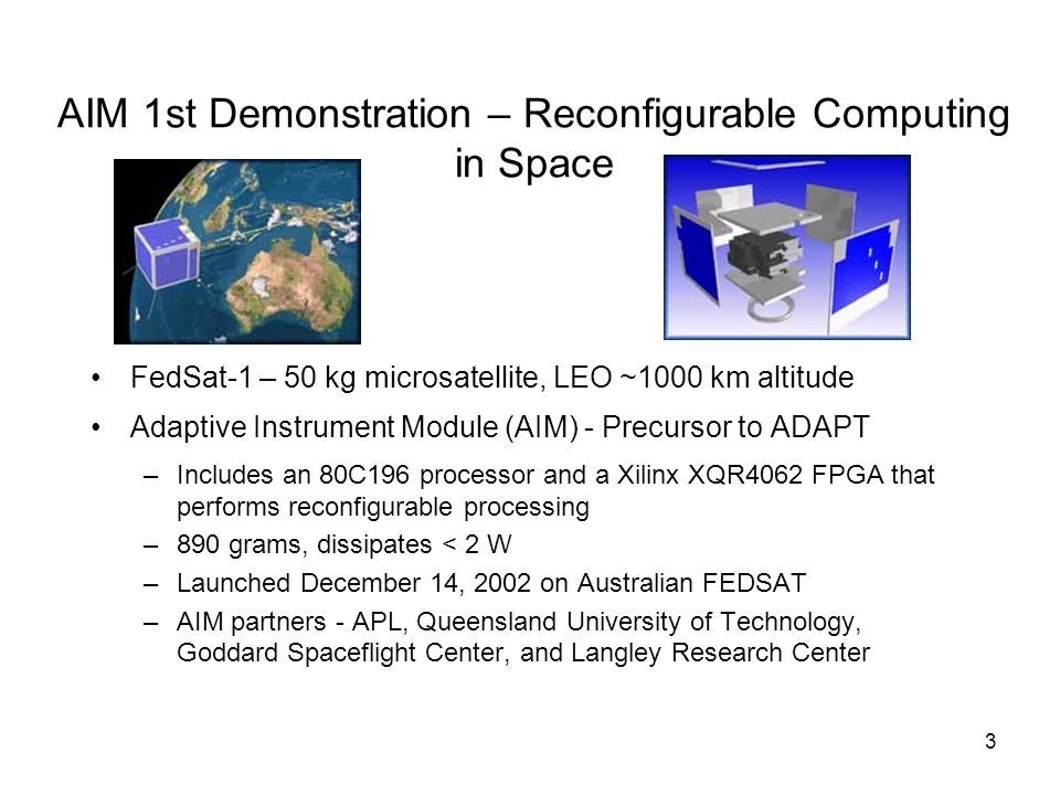 3 AIM 1st Demonstration – Reconfigurable Computing in Space FedSat-1 – 50 kg microsatellite, LEO ~1000 km altitude Adaptive Instrument Module (AIM) - Precursor to ADAPT –Includes an 80C196 processor and a Xilinx XQR4062 FPGA that performs reconfigurable processing –890 grams, dissipates < 2 W –Launched December 14, 2002 on Australian FEDSAT –AIM partners - APL, Queensland University of Technology, Goddard Spaceflight Center, and Langley Research Center