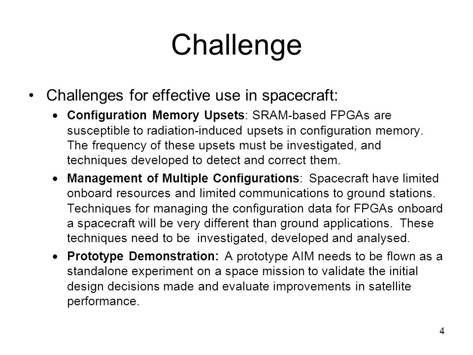 4 Challenge Challenges for effective use in spacecraft:  Configuration Memory Upsets: SRAM-based FPGAs are susceptible to radiation-induced upsets in configuration memory.