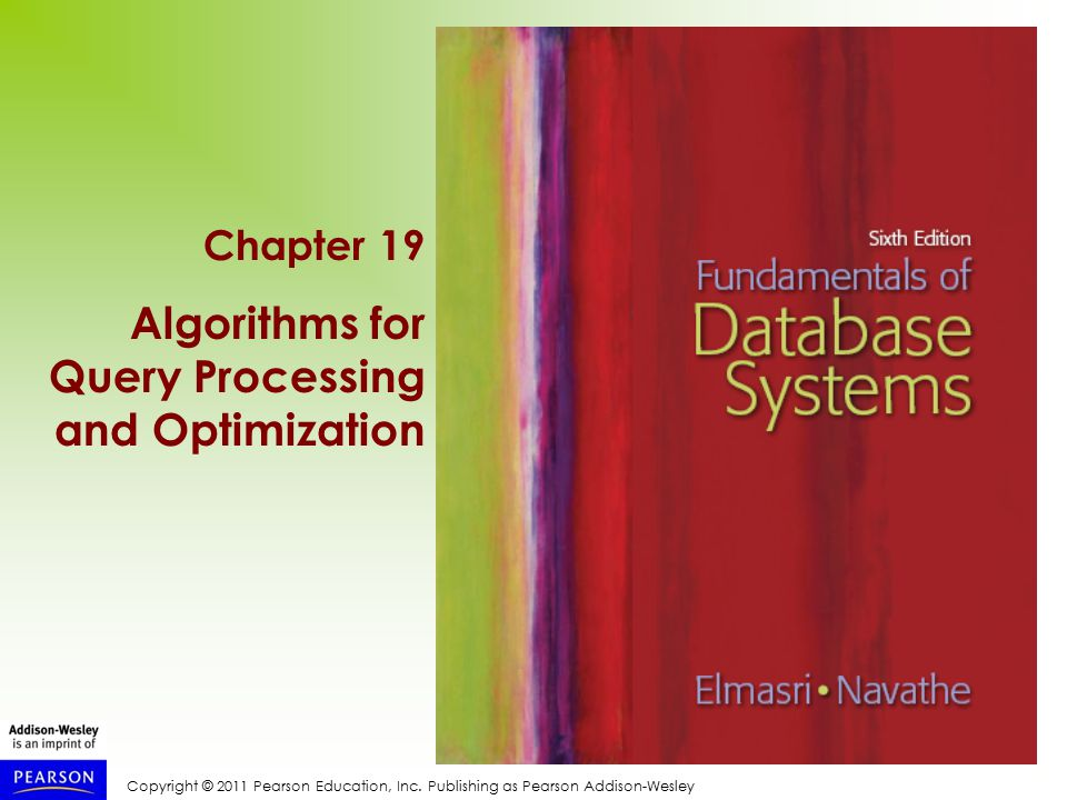 Copyright © 2011 Pearson Education, Inc. Publishing as Pearson Addison-Wesley Chapter 19 Algorithms for Query Processing and Optimization