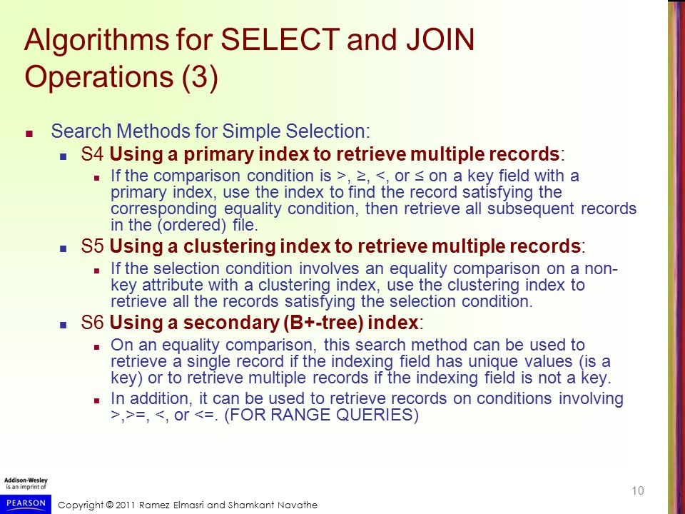 Copyright © 2011 Ramez Elmasri and Shamkant Navathe Algorithms for SELECT and JOIN Operations (3) Search Methods for Simple Selection: S4 Using a prim