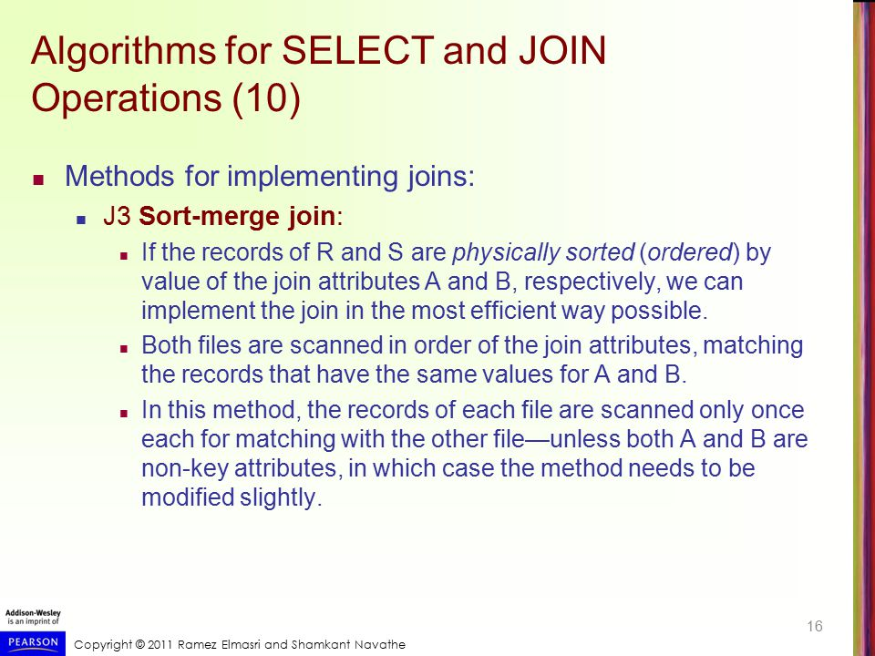 Copyright © 2011 Ramez Elmasri and Shamkant Navathe Algorithms for SELECT and JOIN Operations (10) Methods for implementing joins: J3 Sort-merge join: