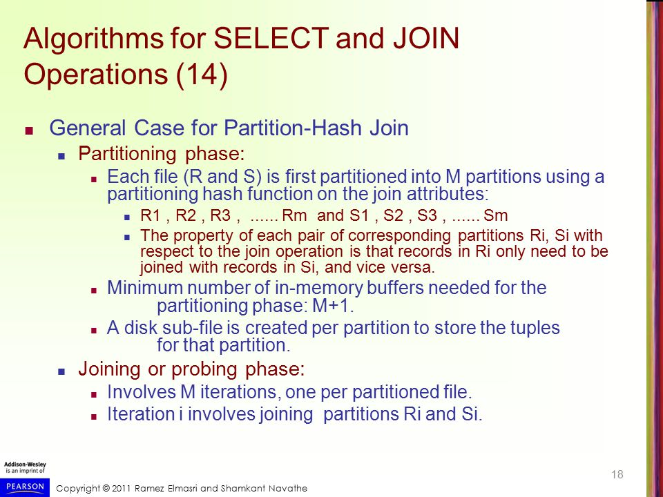 Copyright © 2011 Ramez Elmasri and Shamkant Navathe Algorithms for SELECT and JOIN Operations (14) General Case for Partition-Hash Join Partitioning p