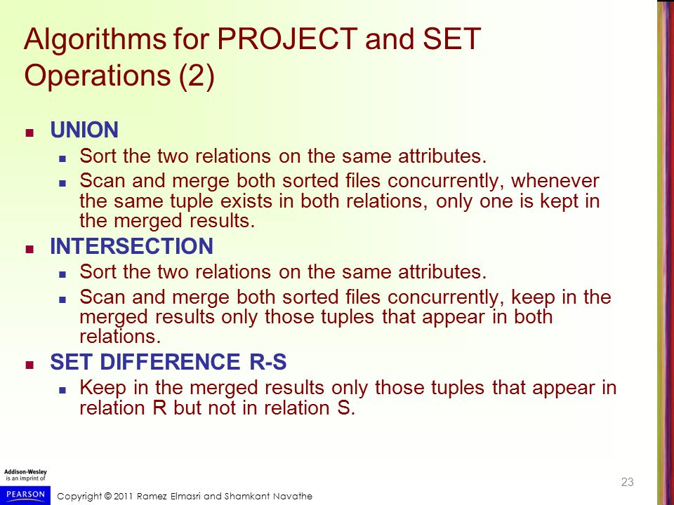 Copyright © 2011 Ramez Elmasri and Shamkant Navathe Algorithms for PROJECT and SET Operations (2) UNION Sort the two relations on the same attributes.