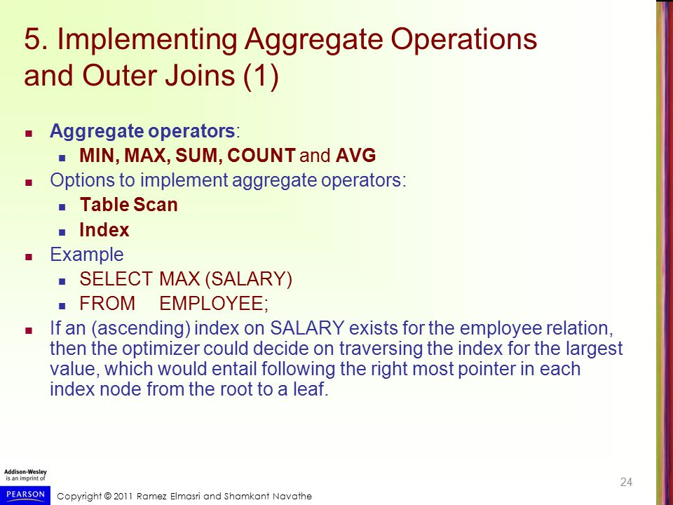 Copyright © 2011 Ramez Elmasri and Shamkant Navathe 5. Implementing Aggregate Operations and Outer Joins (1) Aggregate operators: MIN, MAX, SUM, COUNT
