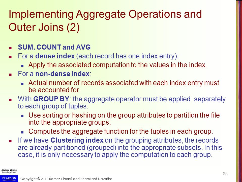 Copyright © 2011 Ramez Elmasri and Shamkant Navathe Implementing Aggregate Operations and Outer Joins (2) SUM, COUNT and AVG For a dense index (each r