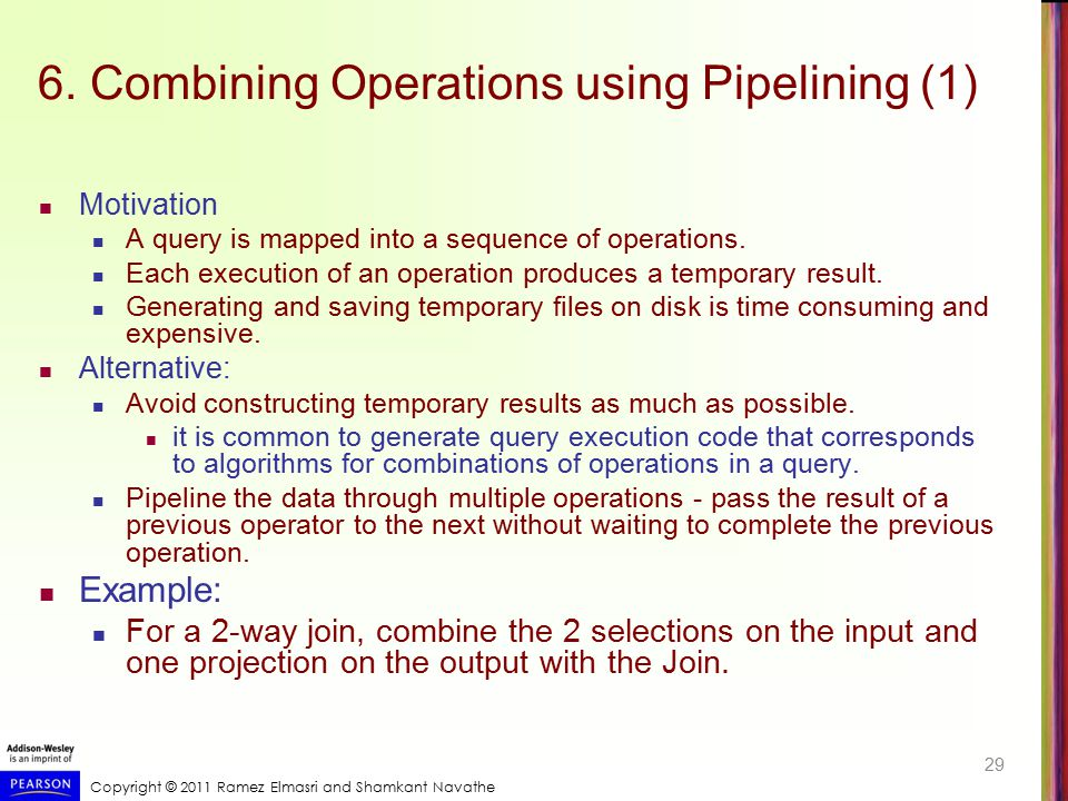 Copyright © 2011 Ramez Elmasri and Shamkant Navathe 6. Combining Operations using Pipelining (1) Motivation A query is mapped into a sequence of opera