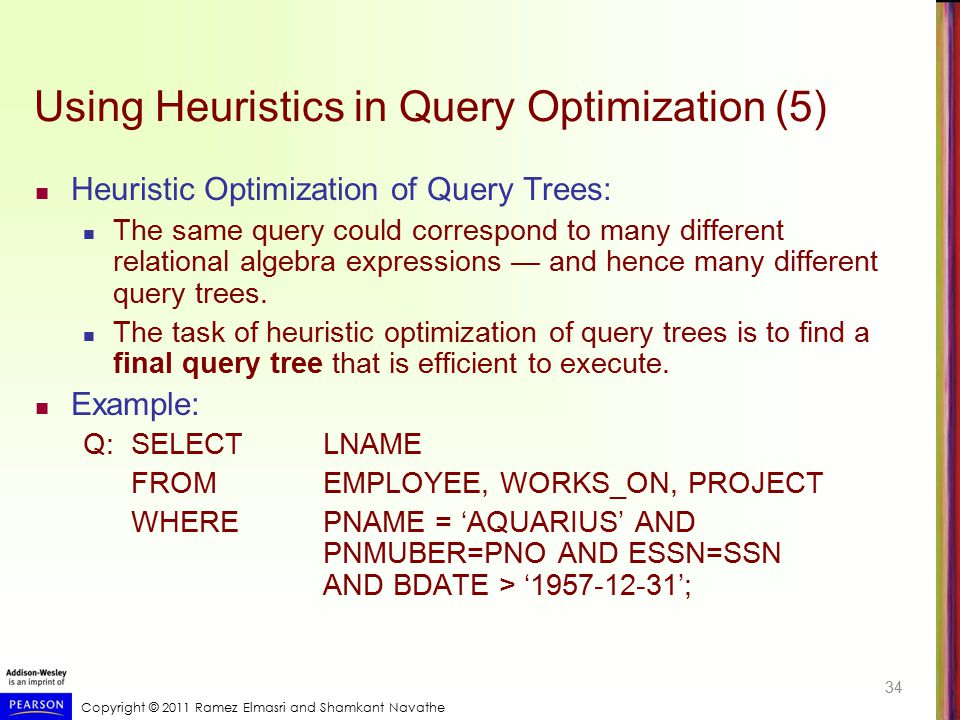 Copyright © 2011 Ramez Elmasri and Shamkant Navathe Using Heuristics in Query Optimization (5) Heuristic Optimization of Query Trees: The same query c